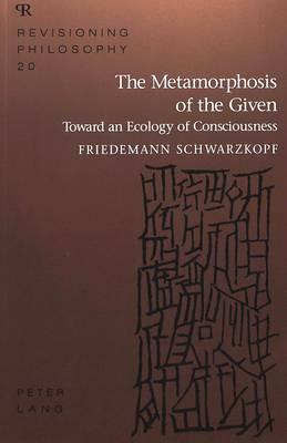 The Metamorphosis of the Given: Toward an Ecology of Consciousness - Revisioning Philosophy 20 (Paperback)