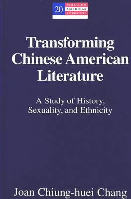 Transforming Chinese American Literature: A Study of History, Sexuality, and Ethnicity - Modern American Literature 20 (Hardback)
