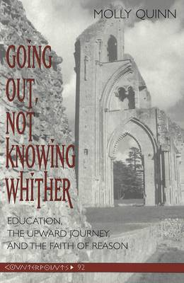Going out, Not Knowing Whither: Education, the Upward Journey, and the Faith of Reason - Counterpoints 92 (Paperback)