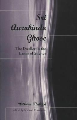 Sri Aurobindo Ghose: The Dweller in the Lands of Silence (Hardback)