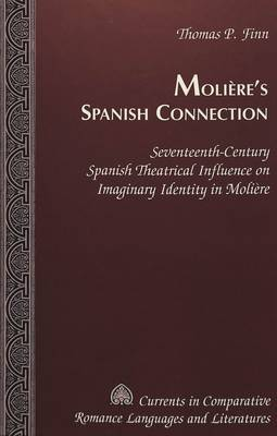 Moliere's Spanish Connection: Seventeenth-century Spanish Theatrical Influence on Imaginary Identity in Moliere - Currents in Comparative Romance Languages & Literatures 81 (Hardback)
