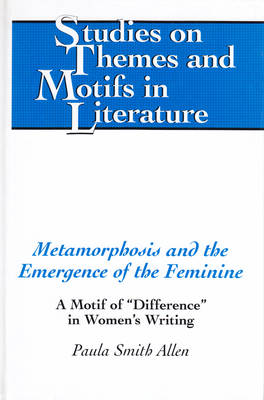 "Metamorphosis and the Emergence of the Feminine: A Motif of ""Difference"" in Women's Writing - Studies on Themes and Motifs in Literature 45 (Hardback)"