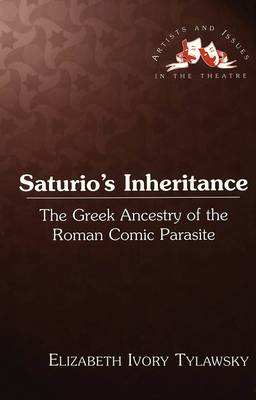 Saturio's Inheritance: The Greek Ancestry of the Roman Comic Parasite - Artists & Issues in the Theatre 9 (Hardback)