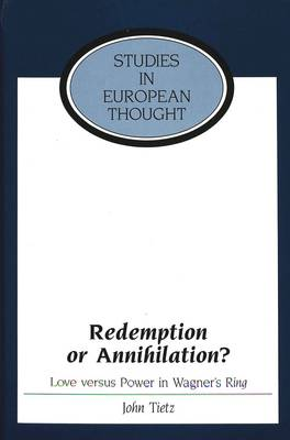Redemption or Annihilation?: Love Versus Power in Wagner's Ring - Studies in European Thought 17 (Hardback)