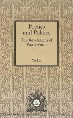 Poetics and Politics: The Revolutions of Wordsworth - Studies in Nineteenth-Century British Literature 12 (Hardback)