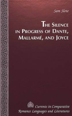 The Silence in Progress of Dante, Mallarme, and Joyce - Currents in Comparative Romance Languages & Literatures 82 (Hardback)