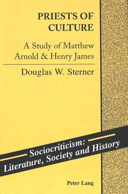 Priests of Culture: A Study of Matthew Arnold & Henry James - Sociocriticism, Literature, Society and History 9 (Hardback)