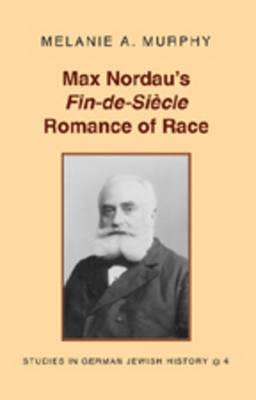 Max Nordau's Fin-de-si Ecle Romance of Race - Studies in German Jewish History 4 (Hardback)