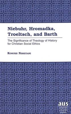 Niebuhr, Hromadka, Troeltsch, and Barth: The Significance of Theology of History for Christian Social Ethics - American University Studies, Series 7: Theology & Religion 209 (Hardback)