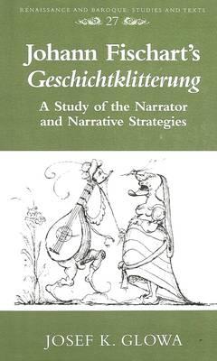 Johann Fischart's Geschichtklitterung: A Study of the Narrator and Narrative Strategies - Renaissance and Baroque Studies and Texts 27 (Hardback)