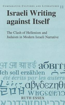 Israeli Writing Against Itself: The Clash of Hellenism and Judaism in Modern Israeli Narrative - Comparative Cultures & Literatures 11 (Hardback)