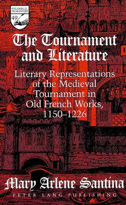 The Tournament and Literature: Literary Representations of the Medieval Tournament in Old French Works, 1150-1226 - Studies in the Humanities Literature - Politics - Society 49 (Hardback)