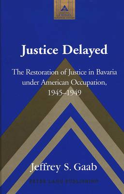 Justice Delayed: The Restoration of Justice in Bavaria Under American Occupation, 1945-1949 - Studies in Modern European History 35 (Hardback)