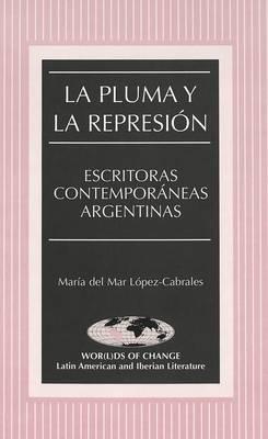 La Pluma y la Represion: Escritoras Contemporaneas Argentinas - Wor(L)Ds of Change: Latin American and Iberian Literature 44 (Hardback)