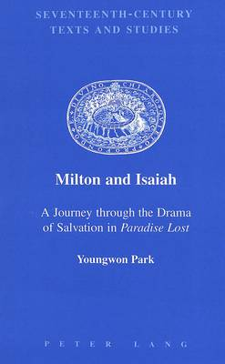 Milton and Isaiah: a Journey Through the Drama of Salvation in Paradise Lost - Seventeenth-Century Texts and Studies 5 (Hardback)