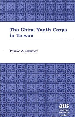 The China Youth Corps in Taiwan - American University Studies Series 14: Education 46 (Hardback)