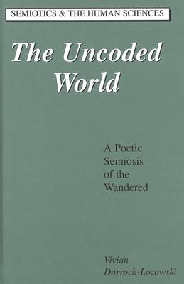 The Uncoded World: A Poetic Semiosis of the Wandered - Semiotics and the Human Sciences 18 (Hardback)
