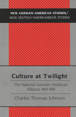 Culture at Twilight: The National German-American Alliance, 1901-1918 - New German-American Studies/Neue Deutsch-Amerikanische Studien 20 (Hardback)
