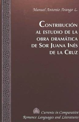 Contribucion al Estudio de la Obra Dramatica de sor Juana Ines de la Cruz - Currents in Comparative Romance Languages & Literatures 87 (Hardback)