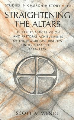 Straightening the Altars: The Ecclesiastical Vision and Pastoral Achievements of the Progressive Bishops Under Elizabeth I, 1559-1579 - Studies in Church History 10 (Hardback)