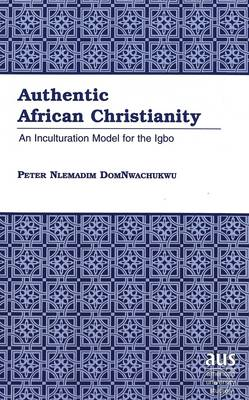 Authentic African Christianity: An Inculturation Model for the Igbo - American University Studies 210 (Hardback)