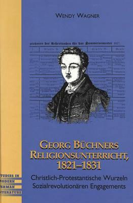 Georg Buechners Religionsunterricht 1821-1831: Christlich-Protestantische Wurzeln Sozialrevolutionaeren Engagements - Studies in Modern German Literature 93 (Hardback)