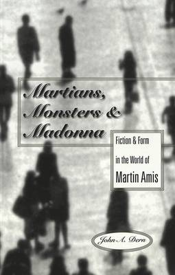 Martians, Monsters and Madonna: Fiction and Form in the World of Martin Amis - Studies in Twentieth-Century British Literature 2 (Paperback)