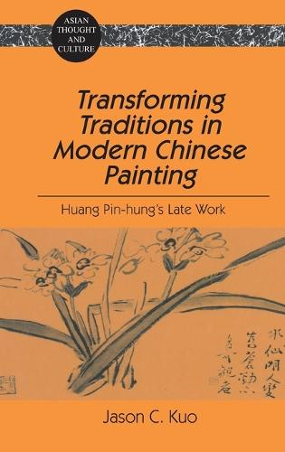 Transforming Traditions in Modern Chinese Painting: Huang Pin-Hung's Late Work - Asian Thought and Culture 35 (Hardback)
