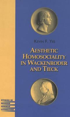 Aesthetic Homosociality in Wackenroder and Tieck - Studies in Modern German Literature 94 (Hardback)