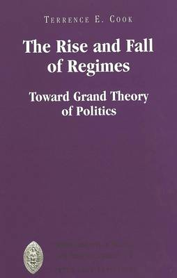 The Rise and Fall of Regimes: Toward Grand Theory of Politics - Major Concepts in Politics and Political Theory 17 (Hardback)