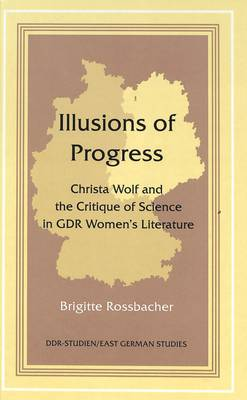 Illusions of Progress: Christa Wolf and the Critique of Science in GDR Women's Literature - DDR- Studien/East German Studies 13 (Hardback)