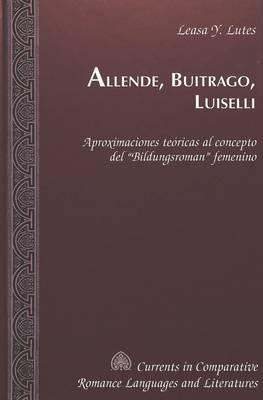 Allende, Buitrago, Luiselli: Aproximaciones Teoricas al Concepto del Bildungsroman Femenino - Currents in Comparative Romance Languages & Literatures 84 (Hardback)