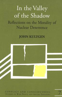 In the Valley of the Shadow: Reflections on the Morality of Nuclear Deterrence - Conflict and Consciousness Studies in War, Peace, and Social Thought 7 (Hardback)
