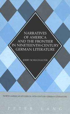 Narratives of America and the Frontier in Nineteenth-Century German Literature - North American Studies in Nineteenth-century German Literature and Culture 25 (Hardback)
