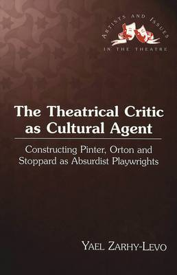 The Theatrical Critic as Cultural Agent: Constructing Pinter, Orton and Stoppard as Absurdist Playwrights - Artists & Issues in the Theatre 12 (Hardback)