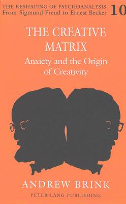 The Creative Matrix: Anxiety and the Origin of Creativity - The Reshaping of Psychoanalysis from Sigmund Freud to Ernest Becker 10 (Hardback)