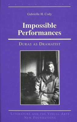 Impossible Performances: Duras as Dramatist - Literature and the Visual Arts New Foundations 14 (Hardback)