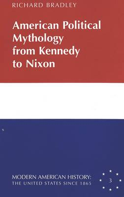 American Political Mythology from Kennedy to Nixon - Modern American History: the United States Since 1865 3 (Hardback)