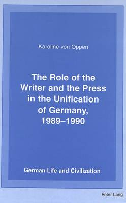 The Role of the Writer and the Press in the Unification of Germany, 1989-1990 - German Life & Civilization 31 (Hardback)