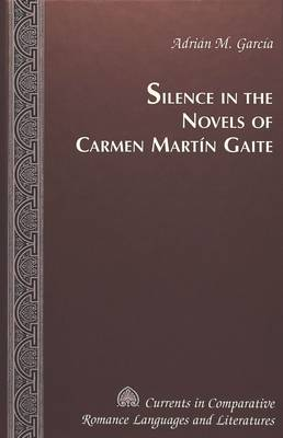 Silence in the Novels of Carmen Martin Gaite - Currents in Comparative Romance Languages & Literatures 89 (Hardback)