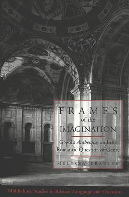 Frames of the Imagination: Gogol's Arabesques and the Romantic Question of Genre - Middlebury Studies in Russian Language and Literature 22 (Hardback)