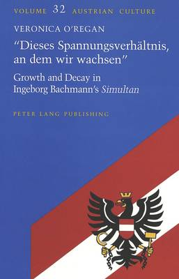 Dieses Spannungsverhealtnis, an Deim Wir Wachsen: Growth and Decay in Ingeborg Bachmann's Simultan - Austrian Culture 32 (Hardback)