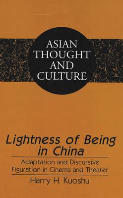 Lightness of Being in China: Adaptation and Discursive Figuration in Cinema and Theater - Asian Thought and Culture 37 (Hardback)
