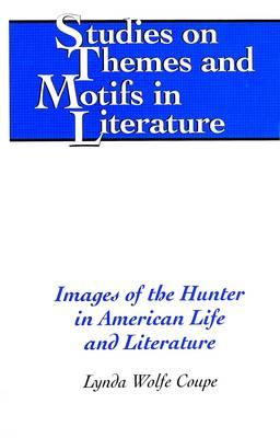 Images of the Hunter in American Life and Literature - Studies on Themes and Motifs in Literature 54 (Hardback)