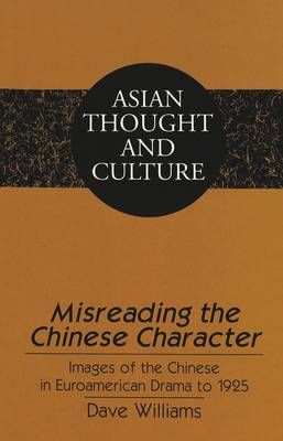 Misreading the Chinese Character: Images of the Chinese in Euroamerican Drama to 1925 - Asian Thought and Culture 40 (Hardback)