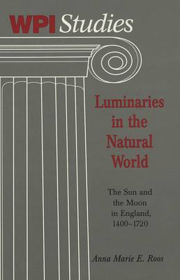 Luminaries in the Natural World: The Sun and the Moon in England, 1400-1720 / Anna Marie E. Roos. - Worcester Polytechnic Institute (WPI Studies) Studies in Science, Technology and Culture 20 (Hardback)