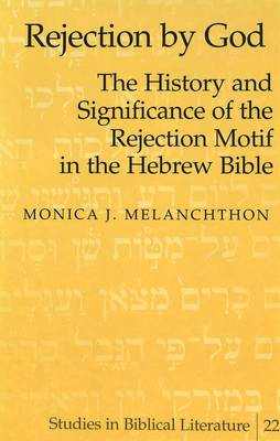 Rejection by God: The History and Significance of the Rejection Motif in the Hebrew Bible / by Monica J. Melanchthon. - Studies in Biblical Literature 22 (Hardback)
