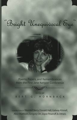"""Bright Unequivocal Eye"": Poems, Papers, and Remembrances from the First Jane Kenyon Conference / Edited by Bert G. Hornback. (Hardback)"