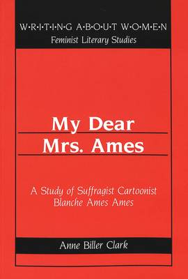 My Dear Mrs. Ames: A Study of Suffragist Cartoonist Blanche Ames Ames / Anne Biller Clark. - Writing About Women Feminist Literary Studies 26 (Paperback)