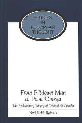 From Piltdown Man to Point Omega: The Evolutionary Theory of Teilhard De Chardin - Studies in European Thought 18 (Hardback)